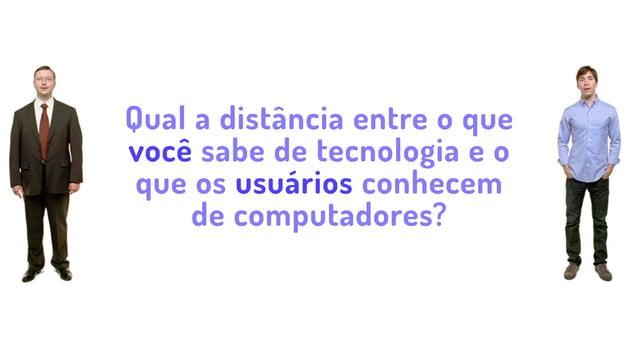 Qual a distância entre o que você sabe de tecnologia e o que os usuários conhecem de computadores?