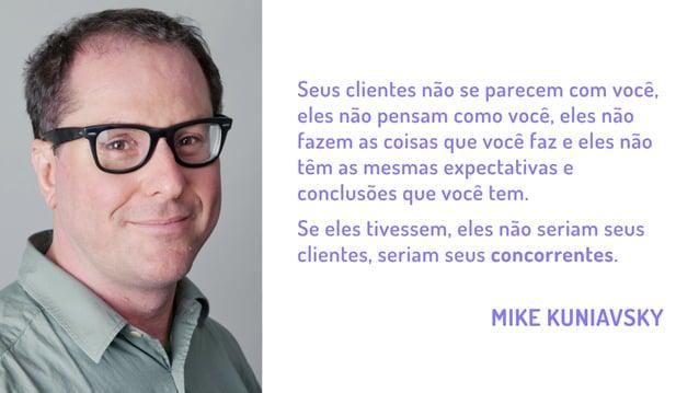 MIKE KUNIAVSKY Seus clientes não se parecem com você, eles não pensam como você, eles não fazem as coisas que você faz e e...