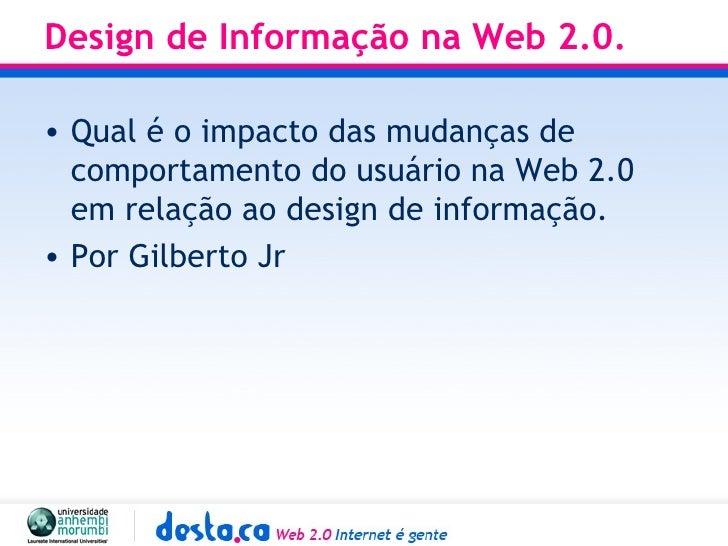 Design de Informação na Web 2.0. <ul><li>Qual é o impacto das mudanças de comportamento do usuário na Web 2.0 em relação a...