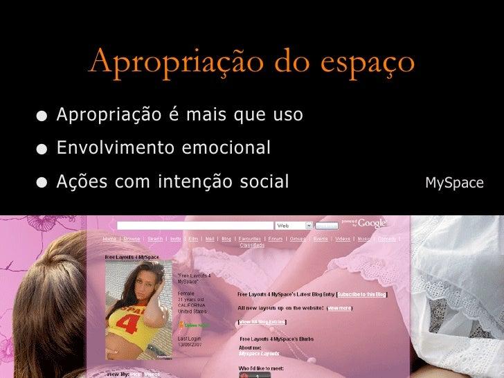 Apropriação do espaço • Apropriação é mais que uso • Envolvimento emocional • Ações com intenção social    MySpace
