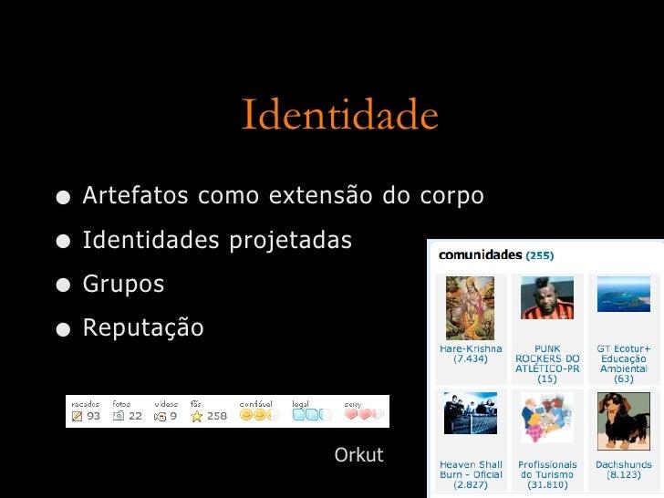Identidade • Artefatos como extensão do corpo • Identidades projetadas • Grupos • Reputação                        Orkut