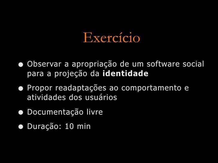 Exercício • Observar a apropriação de um software social   para a projeção da identidade  • Propor readaptações ao comport...