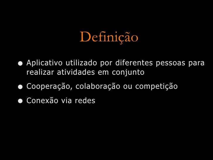Definição • Aplicativo utilizado por diferentes pessoas para   realizar atividades em conjunto  • Cooperação, colaboração ...