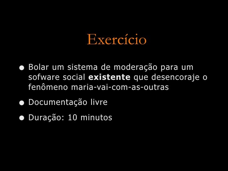 Exercício • Bolar um sistema de moderação para um   sofware social existente que desencoraje o   fenômeno maria-vai-com-as...