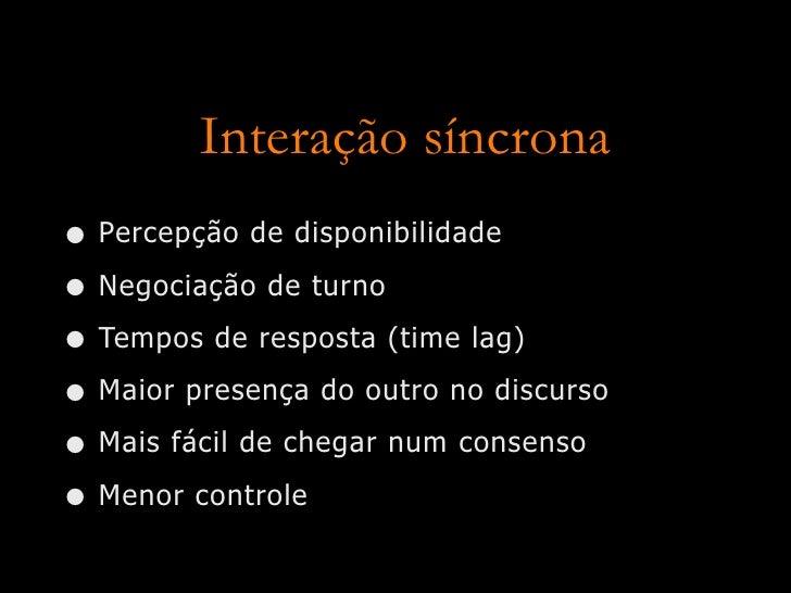 Interação síncrona • Percepção de disponibilidade • Negociação de turno • Tempos de resposta (time lag) • Maior presença d...