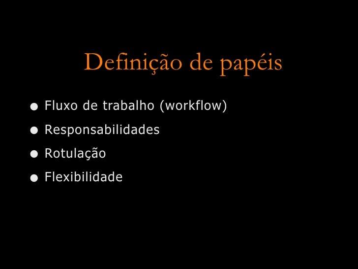 Definição de papéis • Fluxo de trabalho (workflow) • Responsabilidades • Rotulação • Flexibilidade