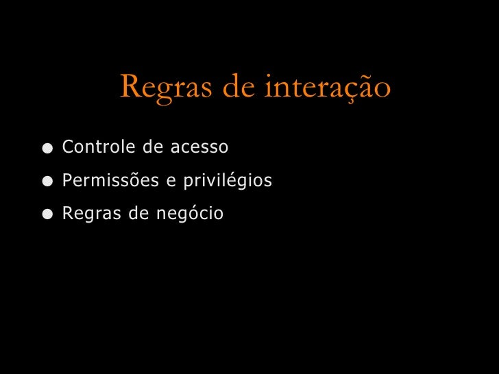 Regras de interação • Controle de acesso • Permissões e privilégios • Regras de negócio