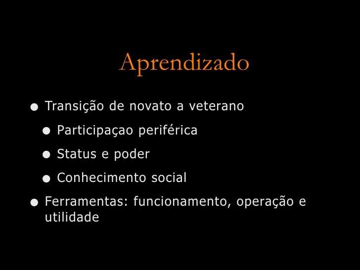 Aprendizado • Transição de novato a veterano  • Participaçao periférica  • Status e poder  • Conhecimento social • Ferrame...
