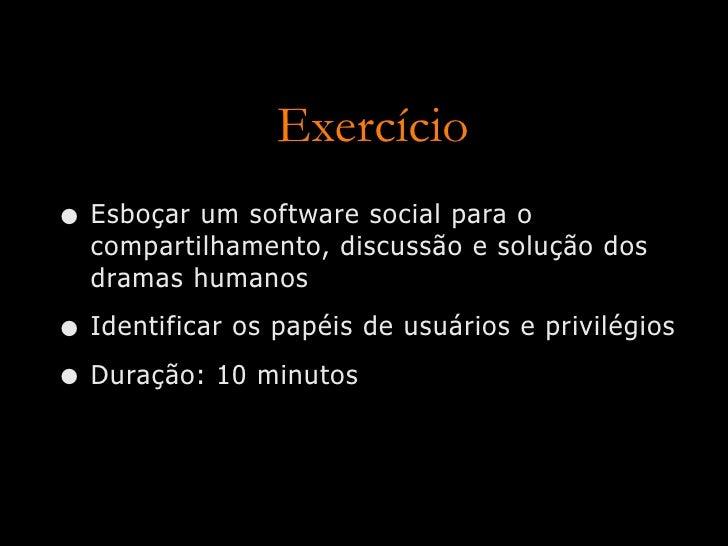 Exercício • Esboçar um software social para o   compartilhamento, discussão e solução dos   dramas humanos  • Identificar ...