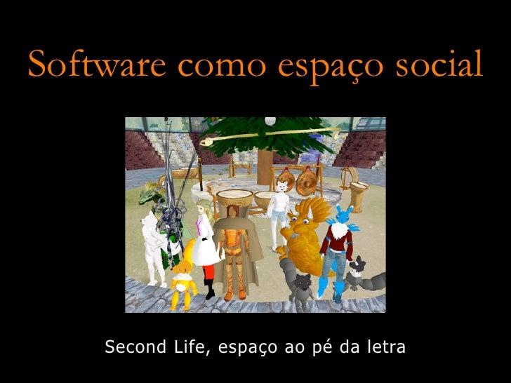 Software como espaço social         Second Life, espaço ao pé da letra