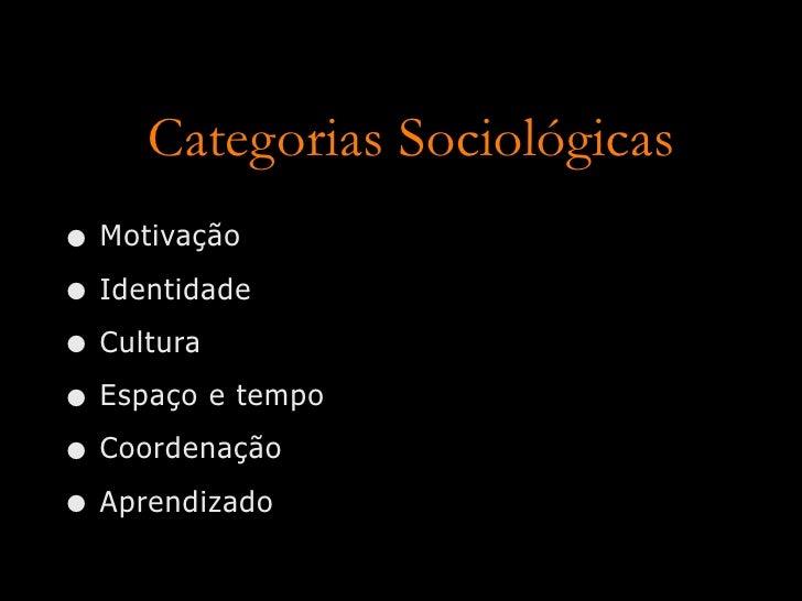 Categorias Sociológicas • Motivação • Identidade • Cultura • Espaço e tempo • Coordenação • Aprendizado