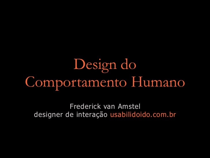 Design do Comportamento Humano            Frederick van Amstel  designer de interação usabilidoido.com.br
