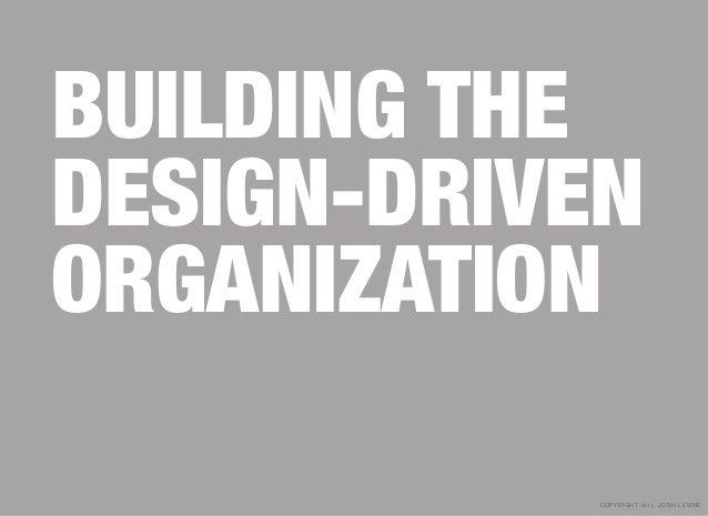 BUILDING THEDESIGN-DRIVENORGANIZATION            copyright 2011, josh le vine