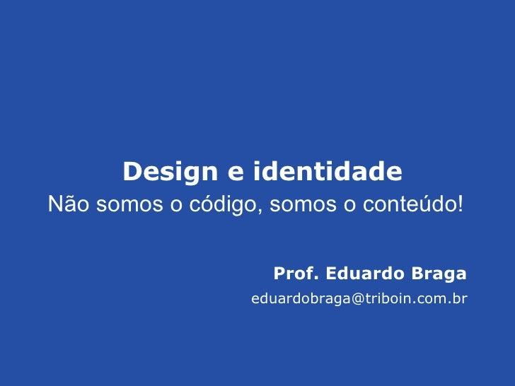 Prof. Eduardo Braga [email_address] Design e identidade N ão somos o código, somos o conteúdo!