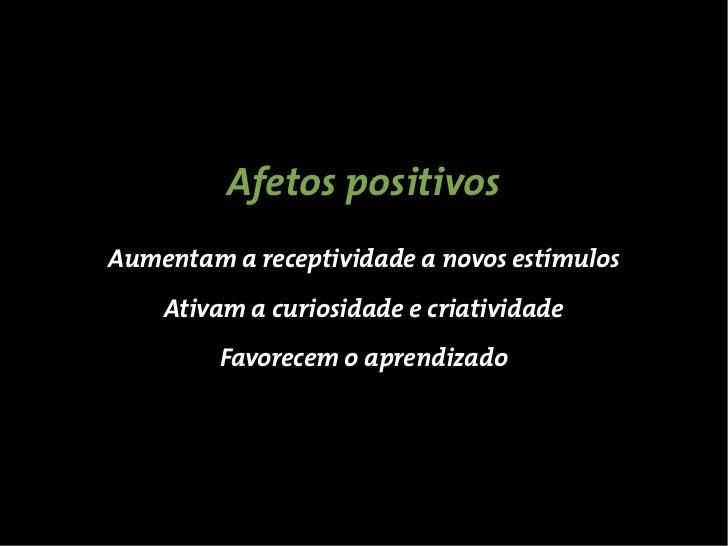 Afetos positivosAumentam a receptividade a novos estímulos    Ativam a curiosidade e criatividade         Favorecem o apre...