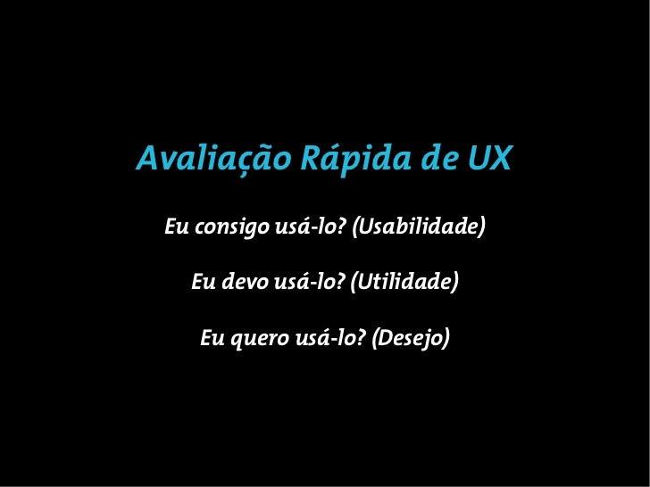 Avaliação Rápida de UX Eu consigo usá-lo? (Usabilidade)   Eu devo usá-lo? (Utilidade)    Eu quero usá-lo? (Desejo)