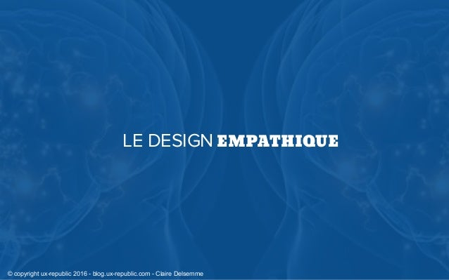 LE DESIGN EMPATHIQUE © copyright ux-republic 2016 - blog.ux-republic.com - Claire Delsemme