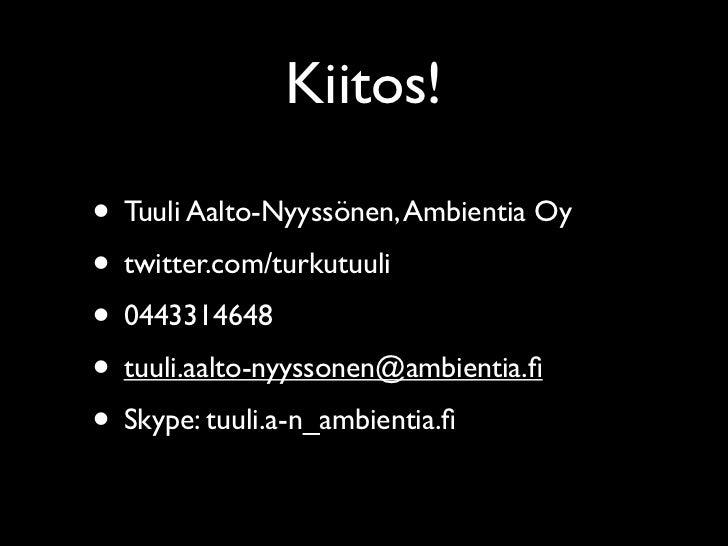 Kiitos!• Tuuli Aalto-Nyyssönen, Ambientia Oy• twitter.com/turkutuuli• 0443314648• tuuli.aalto-nyyssonen@ambientia.fi• Skype...