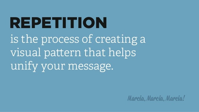 REPETITION is the process of creating a visual pattern that helps unify your message. Marcia, Marcia, Marcia!
