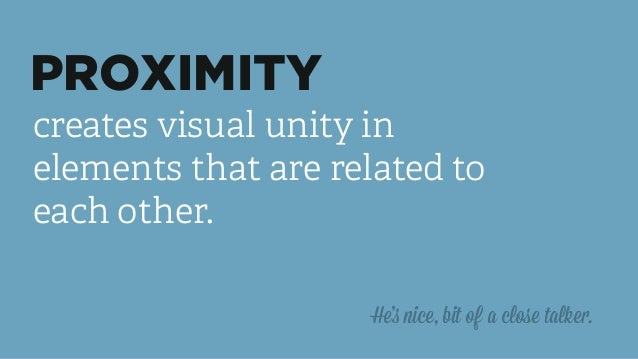 PROXIMITY creates visual unity in elements that are related to each other. He's nice, bit of a close talker.