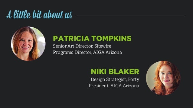 PATRICIA TOMPKINS Senior Art Director, Sitewire Programs Director, AIGA Arizona NIKI BLAKER Design Strategist, Forty Presi...
