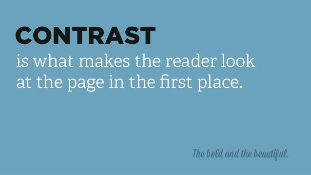 CONTRAST is what makes the reader look at the page in the first place. The bold and the beautiful.