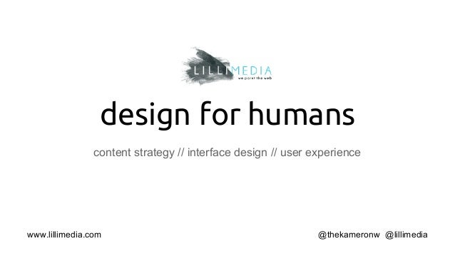 design for humans content strategy // interface design // user experience  www.lillimedia.com  @thekameronw @lillimedia