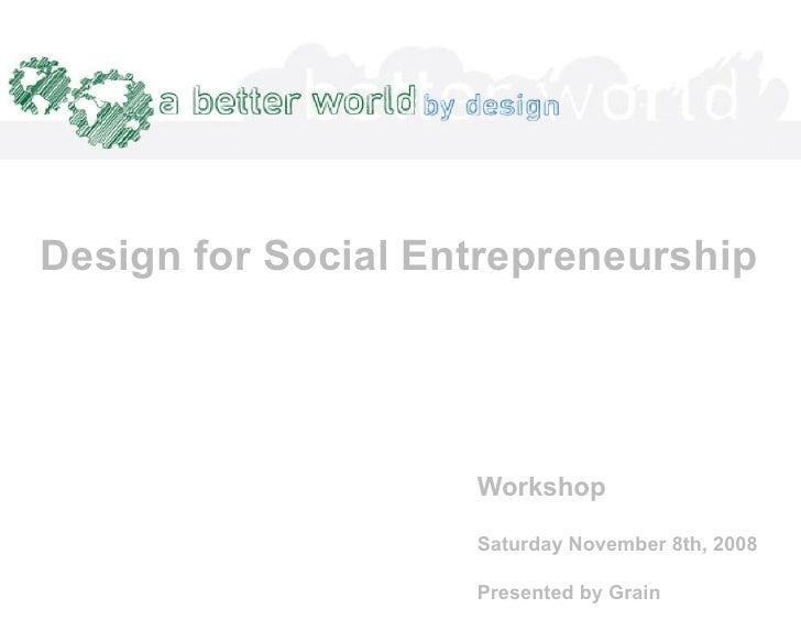 Design for Social Entrepreneurship                         Workshop                      Saturday November 8th, 2008      ...