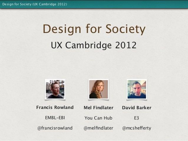 Design for Society (UX Cambridge 2012)                       Design for Society                            UX Cambridge 20...