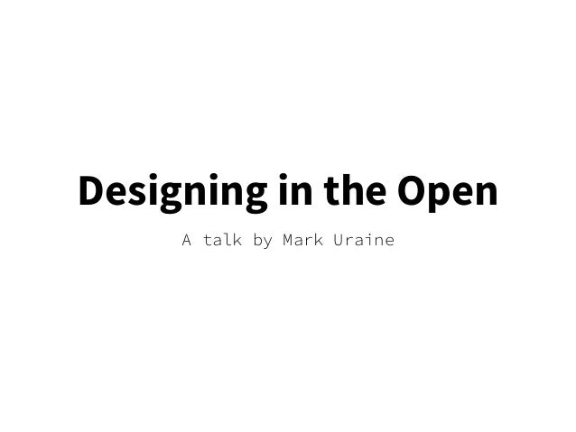 Designing in the Open A talk by Mark Uraine