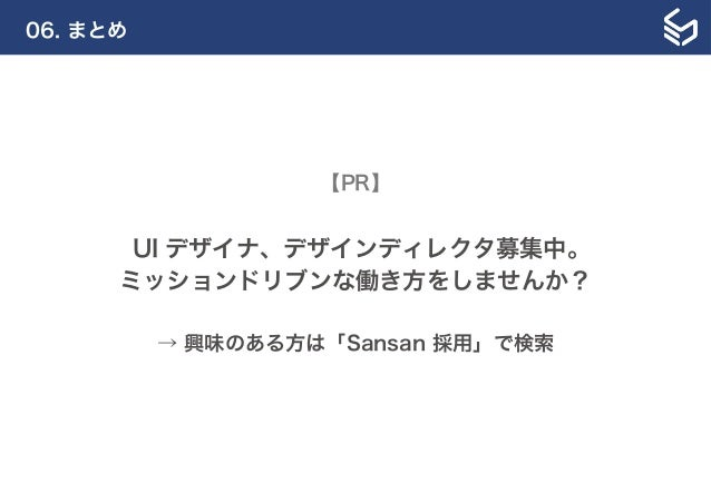 06. まとめ 【PR】 UI デザイナ、デザインディレクタ募集中。 ミッションドリブンな働き方をしませんか? → 興味のある方は「Sansan 採用」で検索