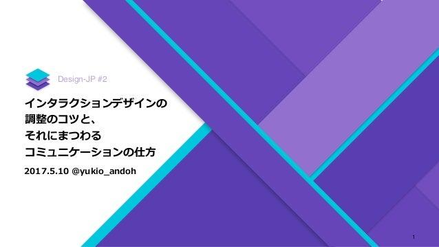 インタラクションデザインの 調整のコツと、 それにまつわる コミュニケーションの仕⽅ Design-JP #2 2017.5.10 @yukio_andoh 1