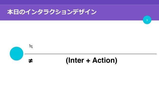 本⽇のインタラクションデザイン 3 + ≒モーション、アニメーション ≠ 相互作用 (Inter + Action)