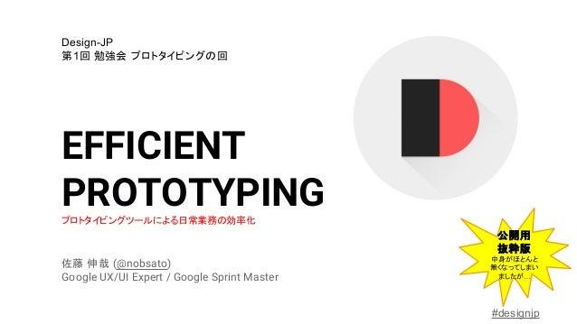 EFFICIENT PROTOTYPINGプロトタイピングツールによる日常業務の効率化 佐藤 伸哉 (@nobsato) Google UX/UI Expert / Google Sprint Master Design-JP 第1回 勉強会 ...