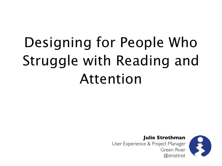 Designing for People WhoStruggle with Reading and        Attention                          Julie Strothman            Use...