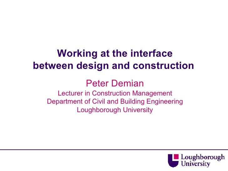 Working at the interface between design and construction  Peter Demian Lecturer in Construction Management Department of C...