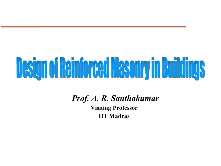 Prof. A. R. Santhakumar Visiting Professor IIT Madras Design of Reinforced Masonry in Buildings