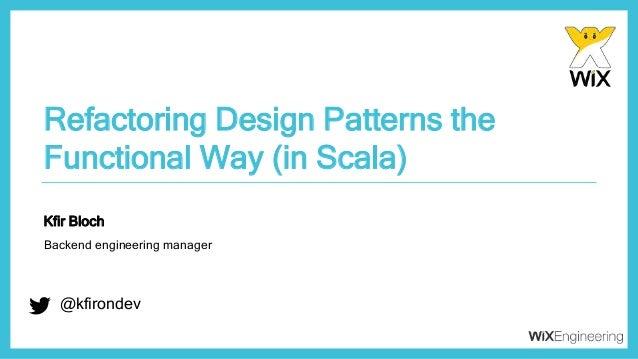 @kfirondev Refactoring Design Patterns the Functional Way (in Scala) @kfirondev Kfir Bloch Backend engineering manager