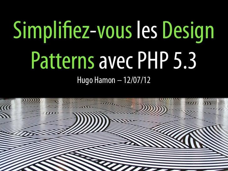 Simplifiez-vous les Design  Patterns avec PHP 5.3        Hugo Hamon – 12/07/12
