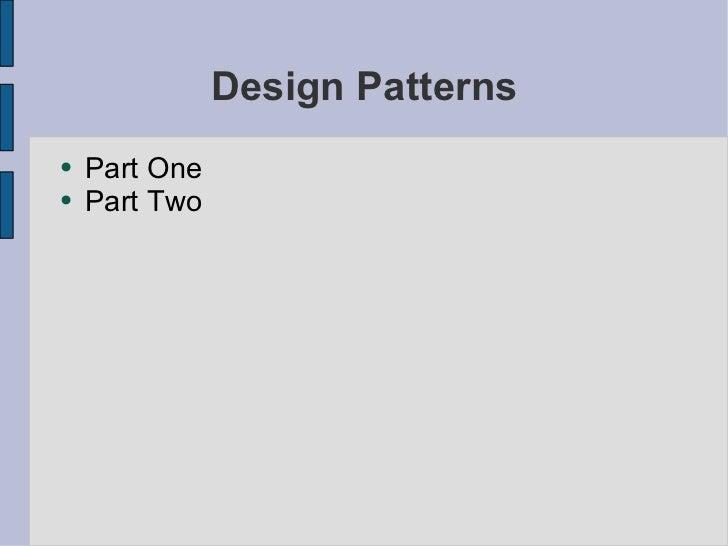 Design Patterns <ul><li>Part One </li></ul><ul><li>Part Two </li></ul>