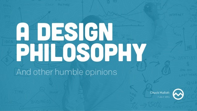 Chuck Mallott 7 JULY 2014 A DESIGN PHILOSOPHY And other humble opinions