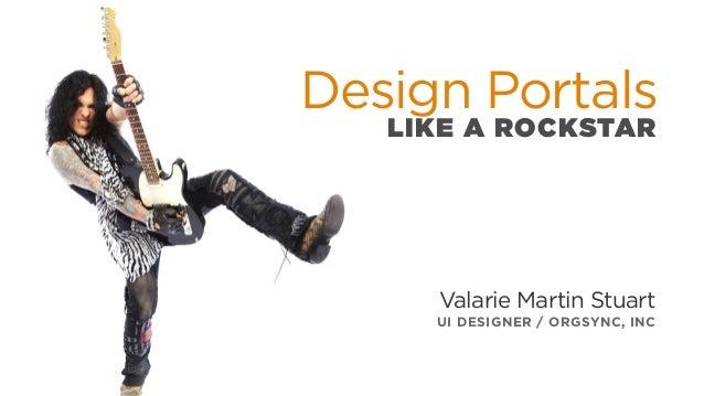 Design Portals LIKE A ROCKSTAR Valarie Martin Stuart UI DESIGNER / ORGSYNC, INC