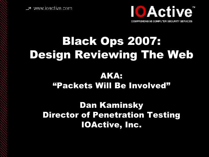 """Black Ops 2007: Design Reviewing The Web AKA: """"Packets Will Be Involved"""" Dan Kaminsky Director of Penetration Testing IOAc..."""