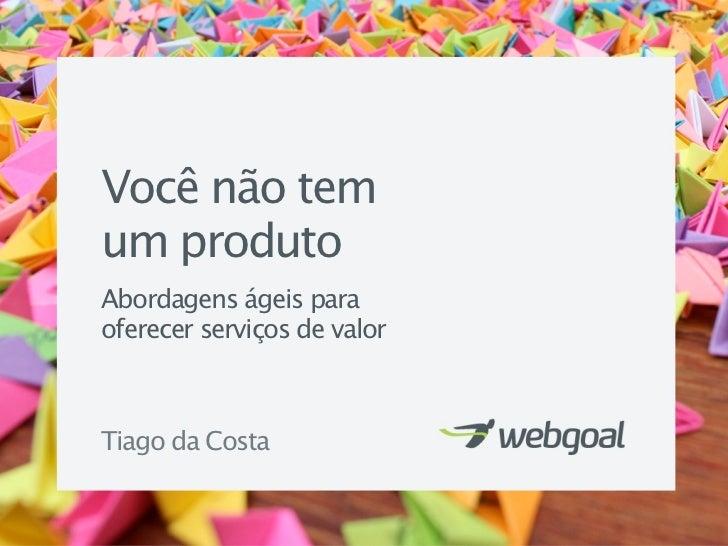 Você não temum produtoAbordagens ágeis paraoferecer serviços de valorTiago da Costa