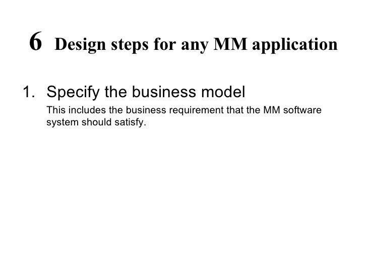 6  Design steps for any MM application <ul><li>Specify the business model </li></ul><ul><li>This includes the business req...