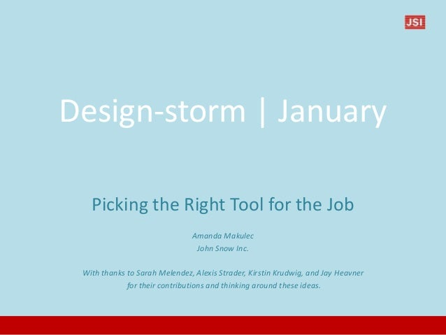 Design-storm   January Picking the Right Tool for the Job Amanda Makulec John Snow Inc. With thanks to Sarah Melendez, Ale...
