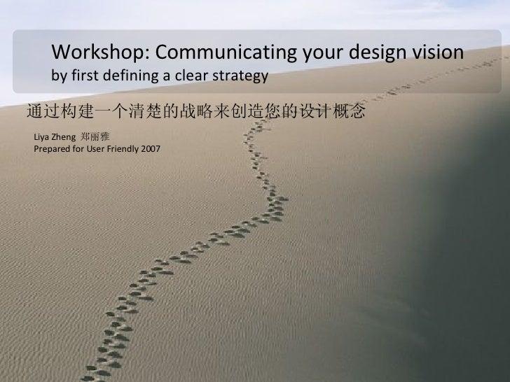 Workshop: Communicating your design vision by first defining a clear strategy  通过构建一个 清楚的战略 来 创造 您的设计 概念   Liya Zheng  郑丽雅...