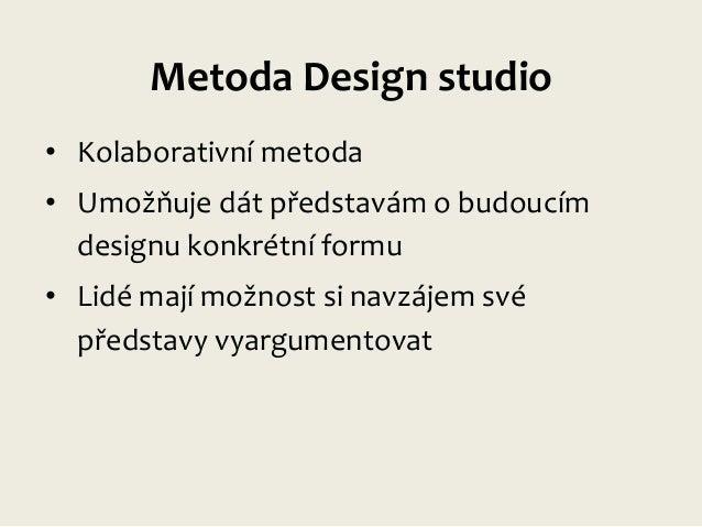 Metoda Design studio • Kolaborativní metoda  • Umožňuje dát představám o budoucím designu konkrétní formu • Lidé mají možn...