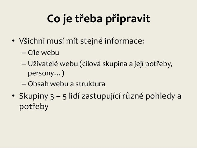 Co je třeba připravit • Všichni musí mít stejné informace: – Cíle webu – Uživatelé webu (cílová skupina a její potřeby, pe...