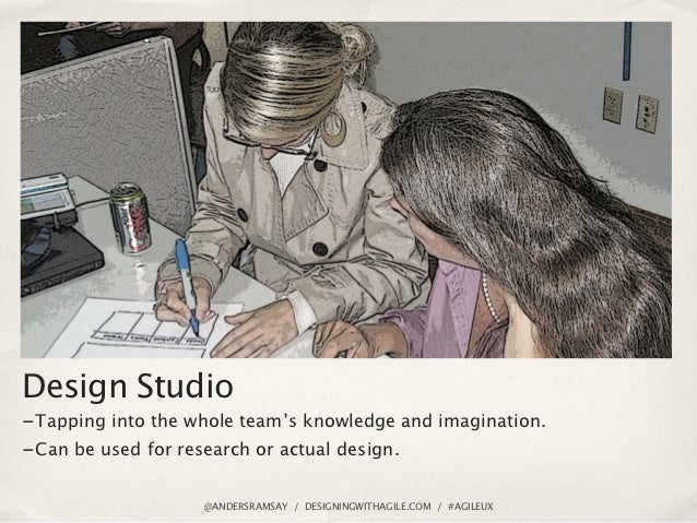 Design Studio- Tapping into the whole team's knowledge and imagination.- Can be used for research or actual design.       ...